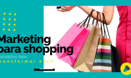 Marketing para shopping: 5 segredos para transformar 2017!