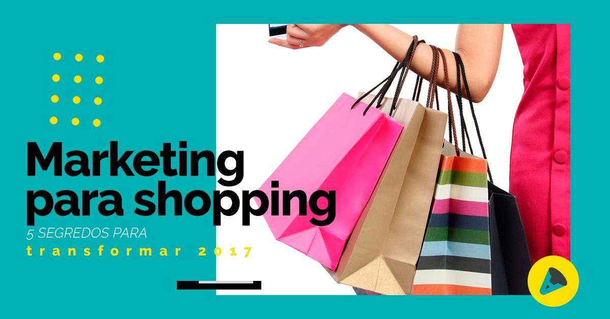 Marketing para shopping: 5 segredos para transformar 2017!