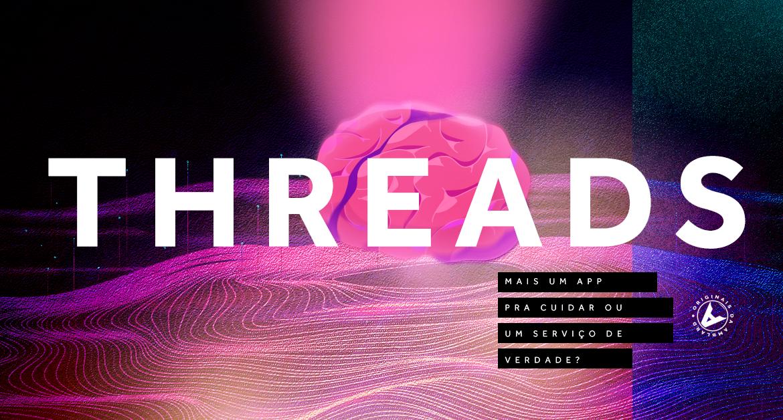 Threads: mais um app pra cuidar ou um serviço de verdade?